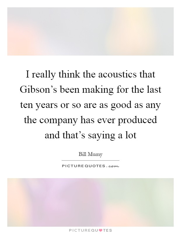 I really think the acoustics that Gibson's been making for the last ten years or so are as good as any the company has ever produced and that's saying a lot Picture Quote #1