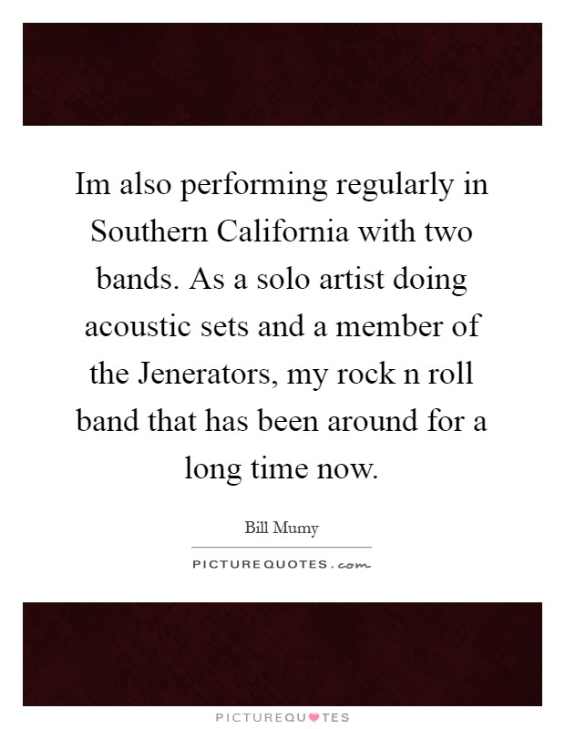 Im also performing regularly in Southern California with two bands. As a solo artist doing acoustic sets and a member of the Jenerators, my rock n roll band that has been around for a long time now Picture Quote #1