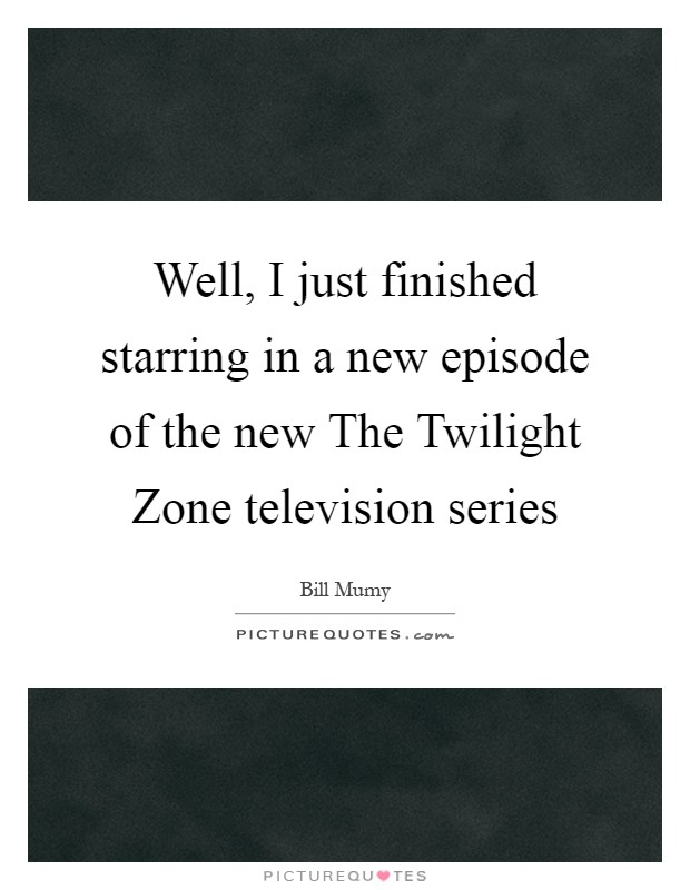 Well, I just finished starring in a new episode of the new The Twilight Zone television series Picture Quote #1