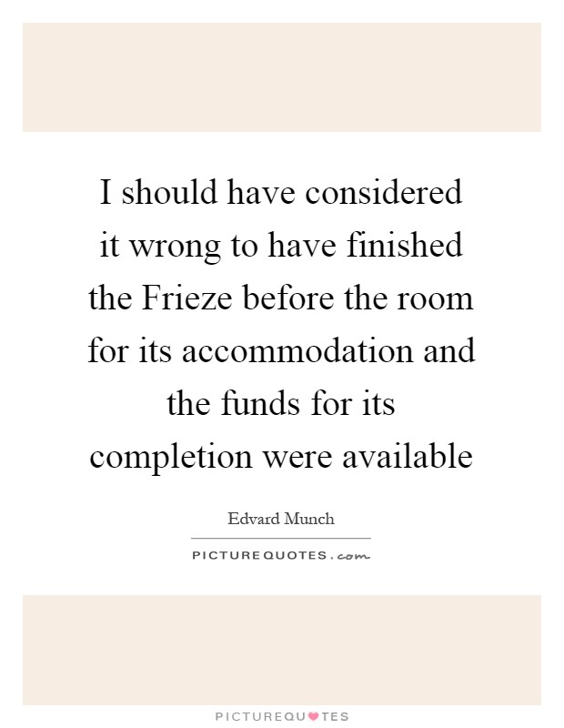 I should have considered it wrong to have finished the Frieze before the room for its accommodation and the funds for its completion were available Picture Quote #1