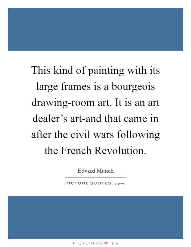 This kind of painting with its large frames is a bourgeois drawing-room art. It is an art dealer's art-and that came in after the civil wars following the French Revolution Picture Quote #1