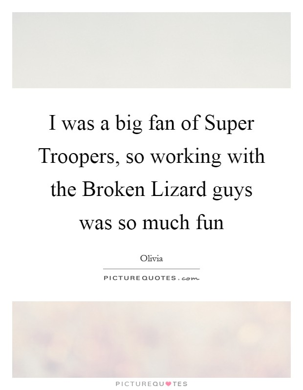 I was a big fan of Super Troopers, so working with the Broken Lizard guys was so much fun Picture Quote #1