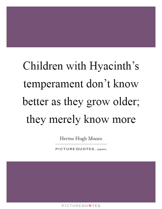 Children with Hyacinth's temperament don't know better as they grow older; they merely know more Picture Quote #1