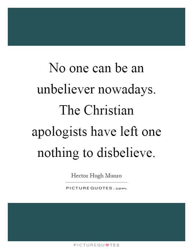 No one can be an unbeliever nowadays. The Christian apologists have left one nothing to disbelieve Picture Quote #1