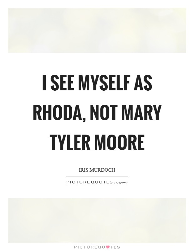 I see myself as Rhoda, not Mary Tyler Moore Picture Quote #1