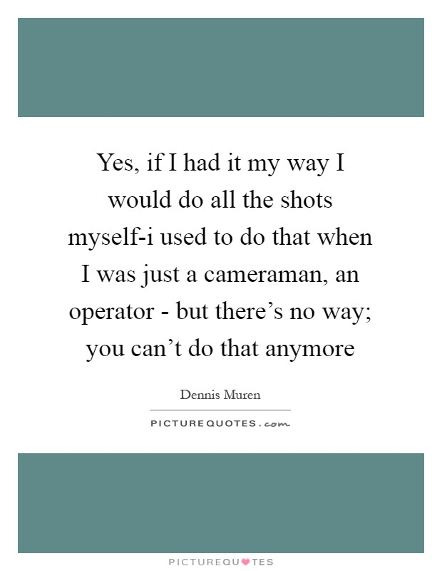 Yes, if I had it my way I would do all the shots myself-i used to do that when I was just a cameraman, an operator - but there's no way; you can't do that anymore Picture Quote #1