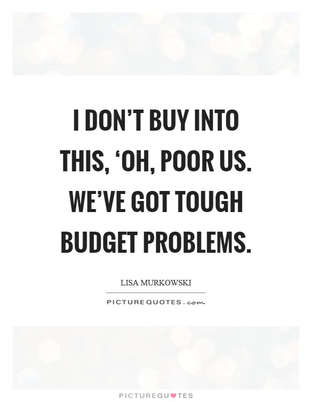 I don't buy into this, 'Oh, poor us. We've got tough budget problems Picture Quote #1