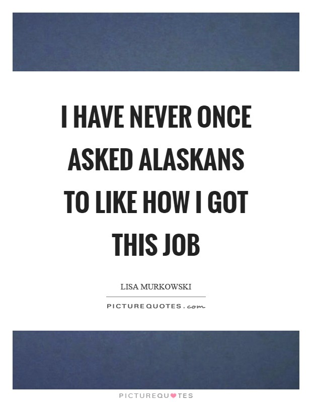 I have never once asked Alaskans to like how I got this job Picture Quote #1
