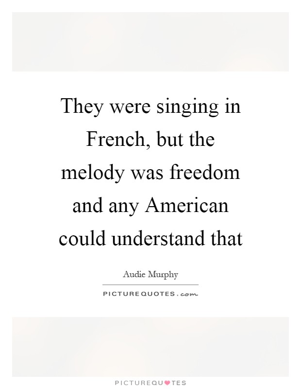 They were singing in French, but the melody was freedom and any American could understand that Picture Quote #1
