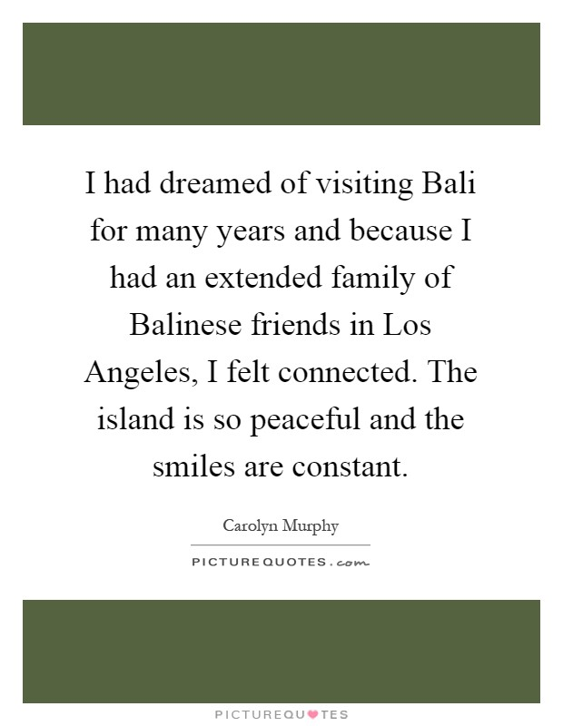 I had dreamed of visiting Bali for many years and because I had an extended family of Balinese friends in Los Angeles, I felt connected. The island is so peaceful and the smiles are constant Picture Quote #1