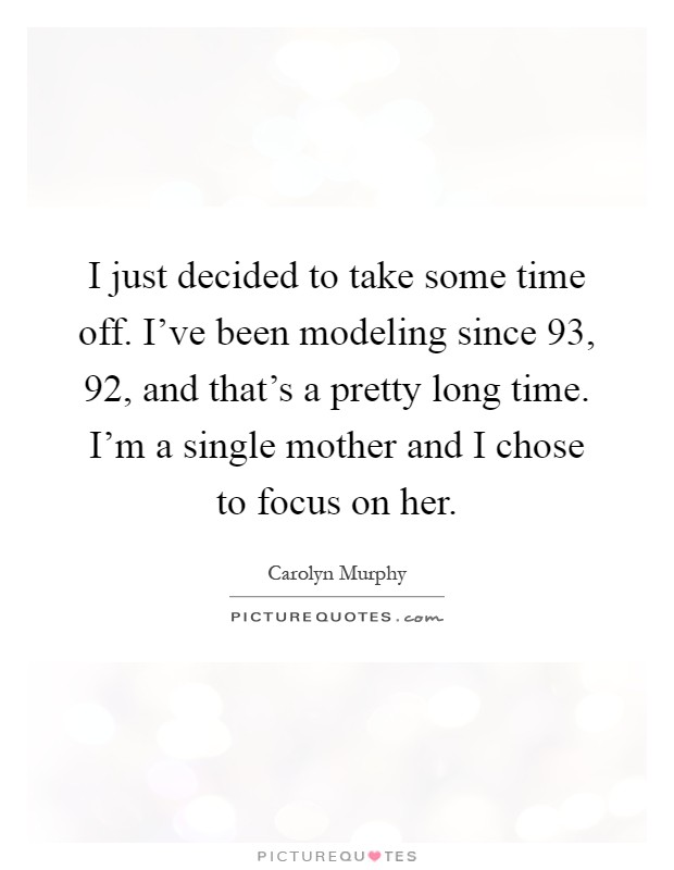 I just decided to take some time off. I've been modeling since  93,  92, and that's a pretty long time. I'm a single mother and I chose to focus on her Picture Quote #1
