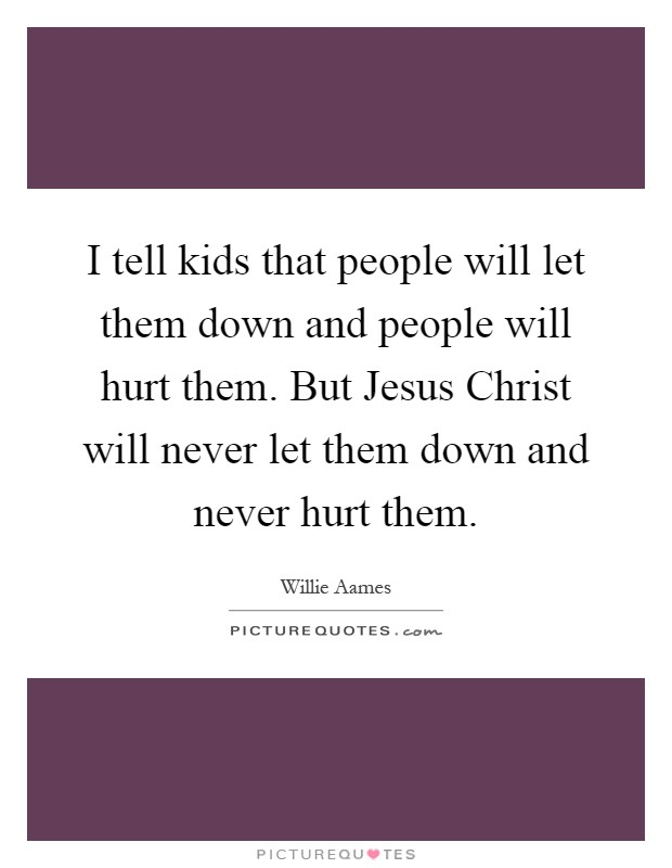 I tell kids that people will let them down and people will hurt them. But Jesus Christ will never let them down and never hurt them Picture Quote #1