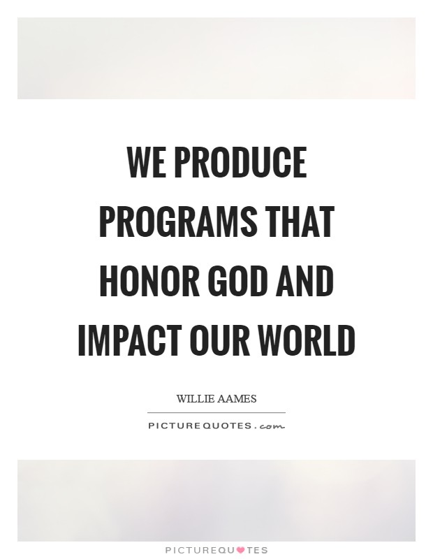 We produce programs that honor God and impact our world Picture Quote #1