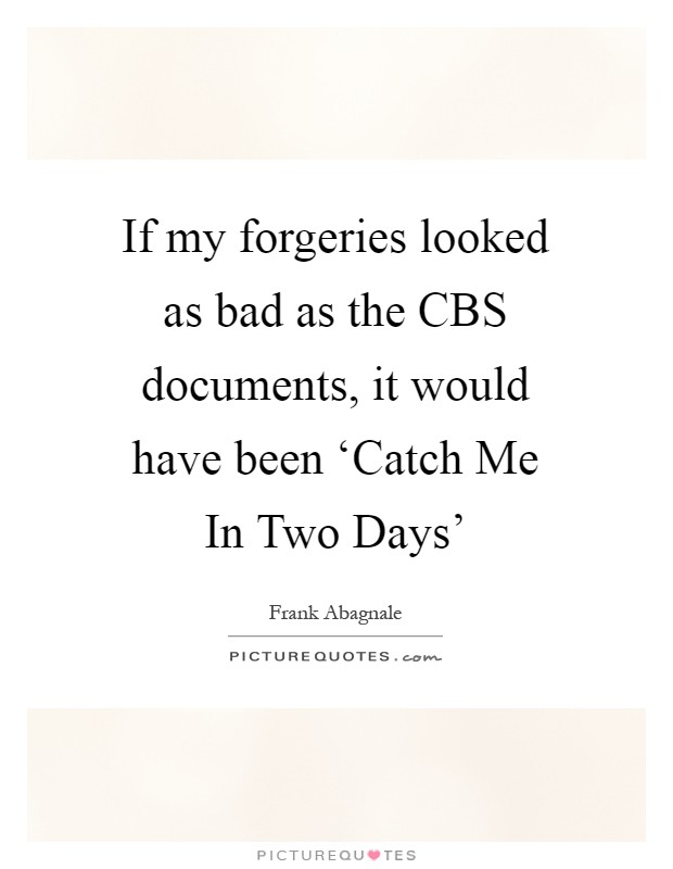 If my forgeries looked as bad as the CBS documents, it would have been 'Catch Me In Two Days' Picture Quote #1