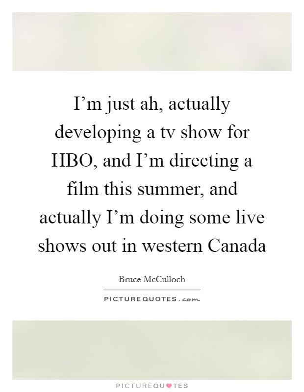 I'm just ah, actually developing a tv show for HBO, and I'm directing a film this summer, and actually I'm doing some live shows out in western Canada Picture Quote #1