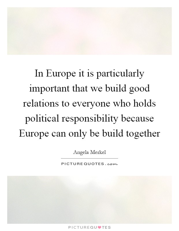 In Europe it is particularly important that we build good relations to everyone who holds political responsibility because Europe can only be build together Picture Quote #1