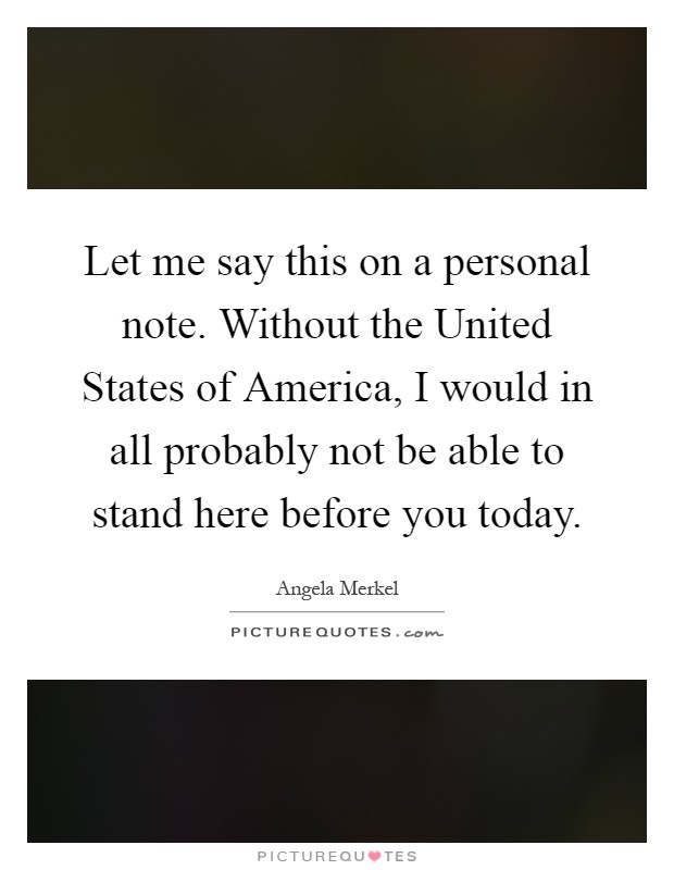 Let me say this on a personal note. Without the United States of America, I would in all probably not be able to stand here before you today Picture Quote #1