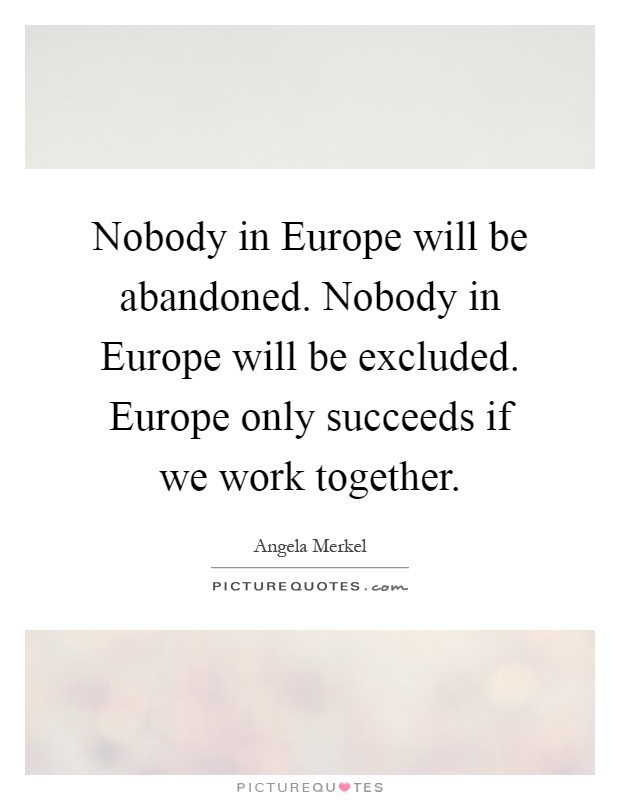 Nobody in Europe will be abandoned. Nobody in Europe will be excluded. Europe only succeeds if we work together Picture Quote #1