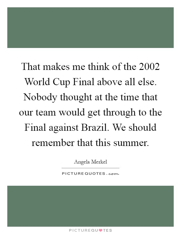 That makes me think of the 2002 World Cup Final above all else. Nobody thought at the time that our team would get through to the Final against Brazil. We should remember that this summer Picture Quote #1