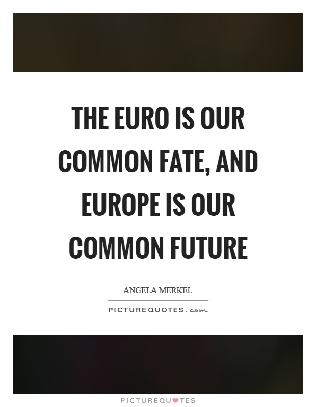 The euro is our common fate, and Europe is our common future Picture Quote #1