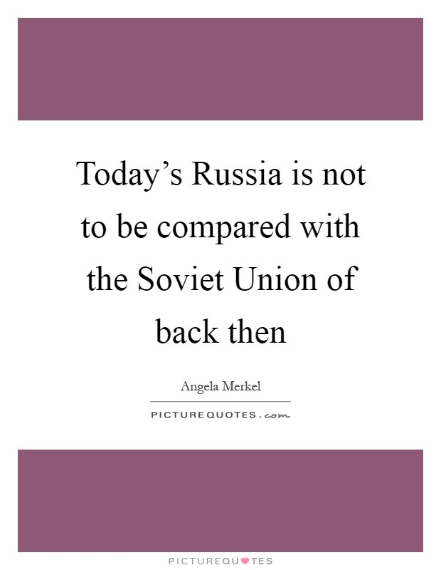 Today's Russia is not to be compared with the Soviet Union of back then Picture Quote #1