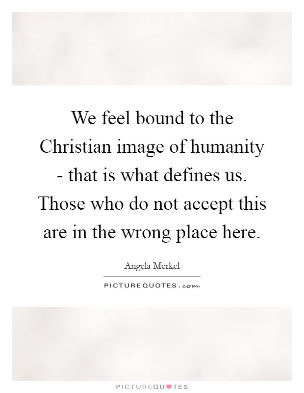 We feel bound to the Christian image of humanity - that is what defines us. Those who do not accept this are in the wrong place here Picture Quote #1