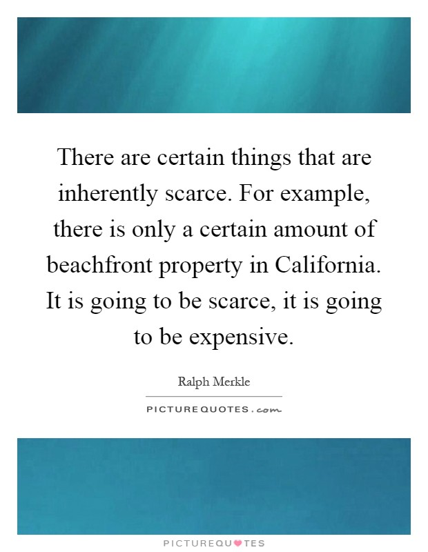 There are certain things that are inherently scarce. For example, there is only a certain amount of beachfront property in California. It is going to be scarce, it is going to be expensive Picture Quote #1