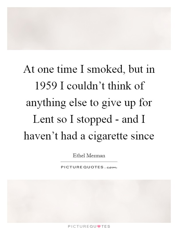 At one time I smoked, but in 1959 I couldn't think of anything else to give up for Lent so I stopped - and I haven't had a cigarette since Picture Quote #1