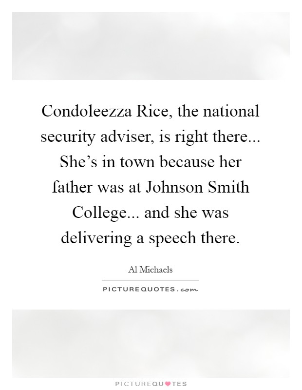 Condoleezza Rice, the national security adviser, is right there... She's in town because her father was at Johnson Smith College... and she was delivering a speech there Picture Quote #1
