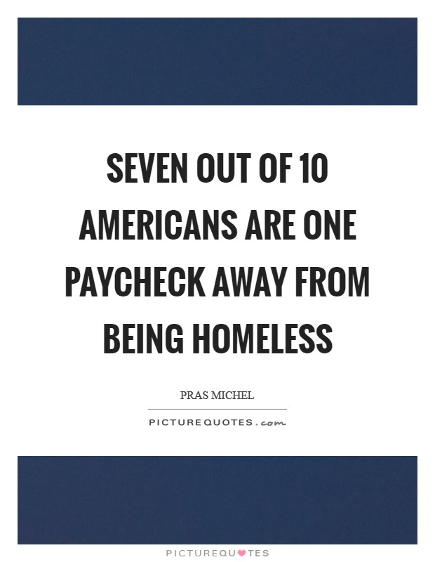 Seven out of 10 Americans are one paycheck away from being homeless Picture Quote #1