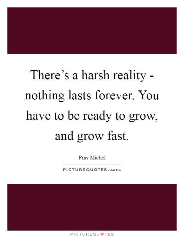 There's a harsh reality - nothing lasts forever. You have to be ready to grow, and grow fast Picture Quote #1