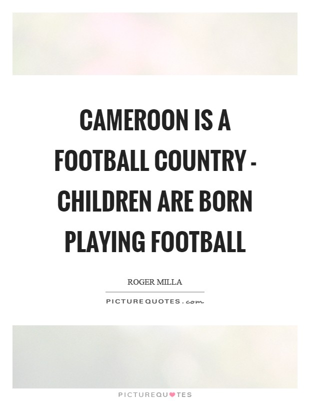 Cameroon is a football country - children are born playing football Picture Quote #1