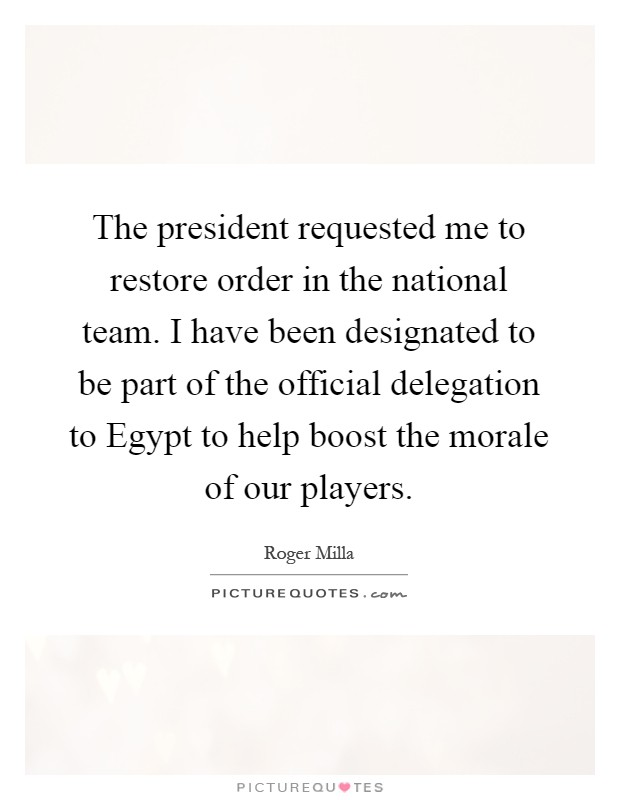 The president requested me to restore order in the national team. I have been designated to be part of the official delegation to Egypt to help boost the morale of our players Picture Quote #1