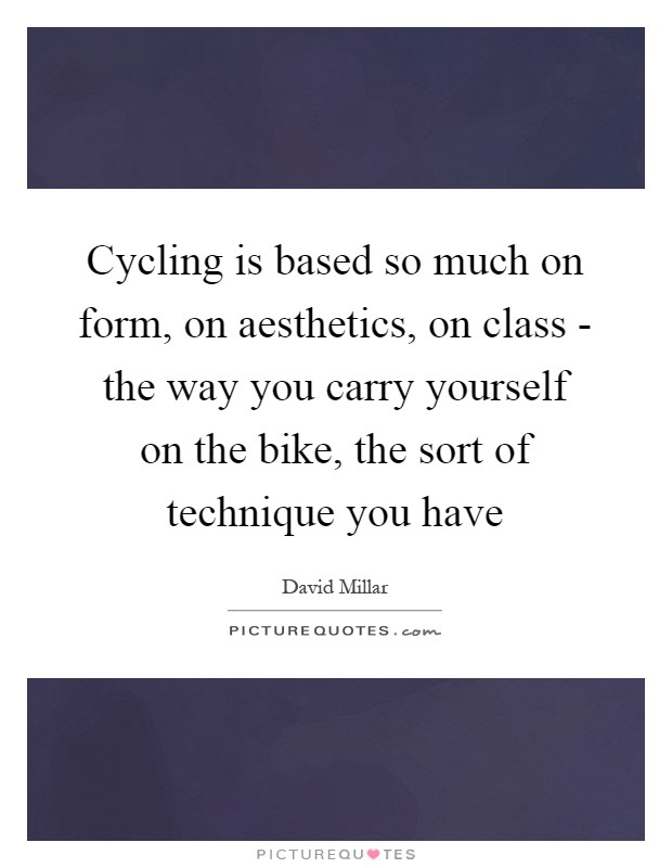 Cycling is based so much on form, on aesthetics, on class - the way you carry yourself on the bike, the sort of technique you have Picture Quote #1