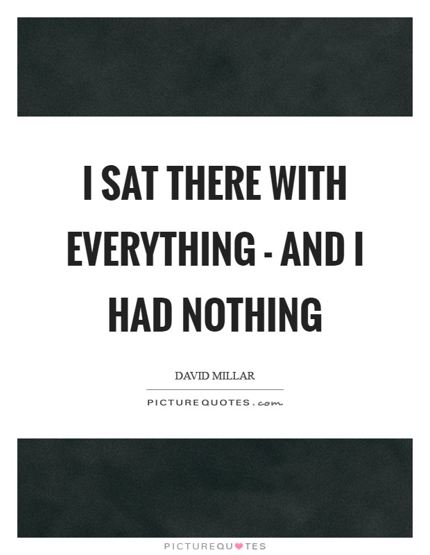I sat there with everything - and I had nothing Picture Quote #1