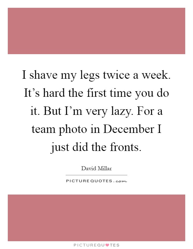 I shave my legs twice a week. It's hard the first time you do it. But I'm very lazy. For a team photo in December I just did the fronts Picture Quote #1
