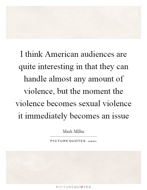 I think American audiences are quite interesting in that they can handle almost any amount of violence, but the moment the violence becomes sexual violence it immediately becomes an issue Picture Quote #1