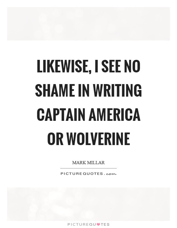 Likewise, I see no shame in writing Captain America or Wolverine Picture Quote #1