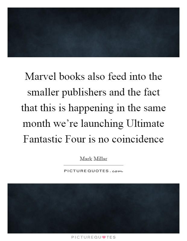 Marvel books also feed into the smaller publishers and the fact that this is happening in the same month we're launching Ultimate Fantastic Four is no coincidence Picture Quote #1