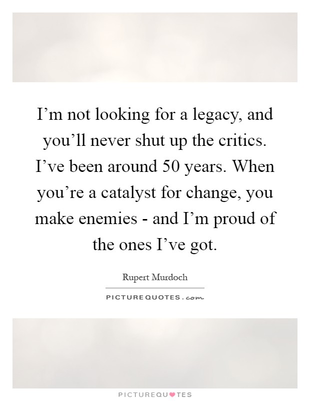I'm not looking for a legacy, and you'll never shut up the critics. I've been around 50 years. When you're a catalyst for change, you make enemies - and I'm proud of the ones I've got Picture Quote #1