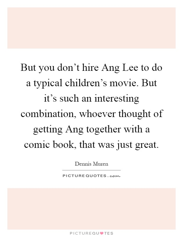 But you don't hire Ang Lee to do a typical children's movie. But it's such an interesting combination, whoever thought of getting Ang together with a comic book, that was just great Picture Quote #1