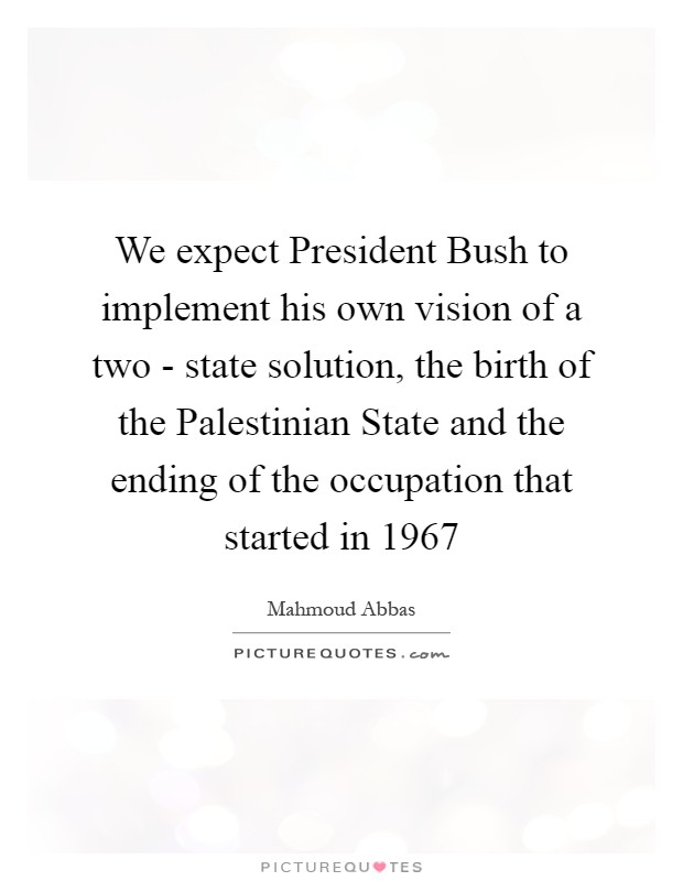 We expect President Bush to implement his own vision of a two - state solution, the birth of the Palestinian State and the ending of the occupation that started in 1967 Picture Quote #1