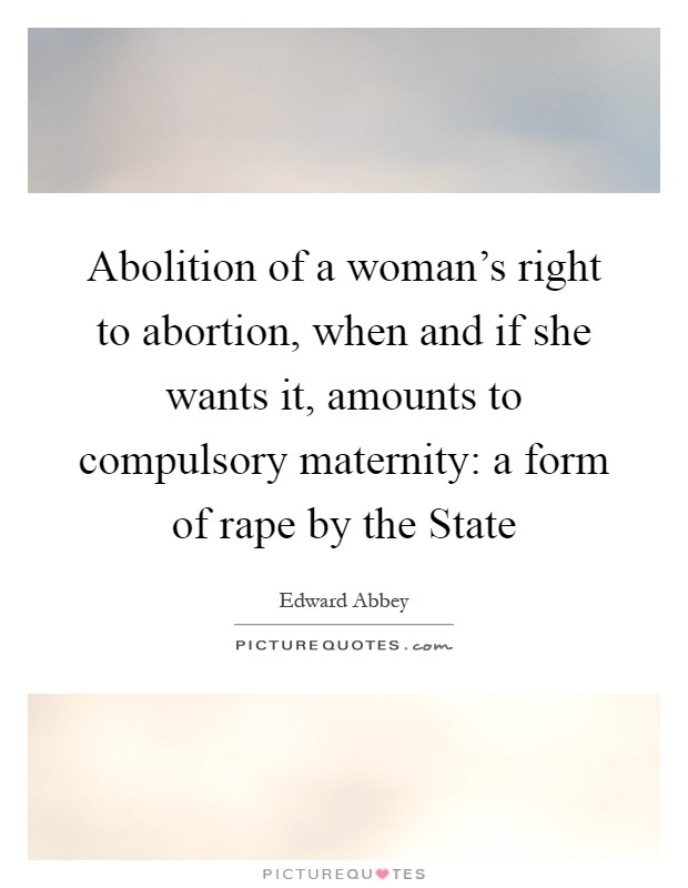 Abolition of a woman's right to abortion, when and if she wants it, amounts to compulsory maternity: a form of rape by the State Picture Quote #1