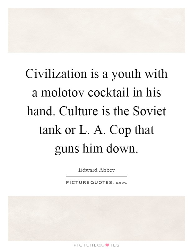 Civilization is a youth with a molotov cocktail in his hand. Culture is the Soviet tank or L. A. Cop that guns him down Picture Quote #1