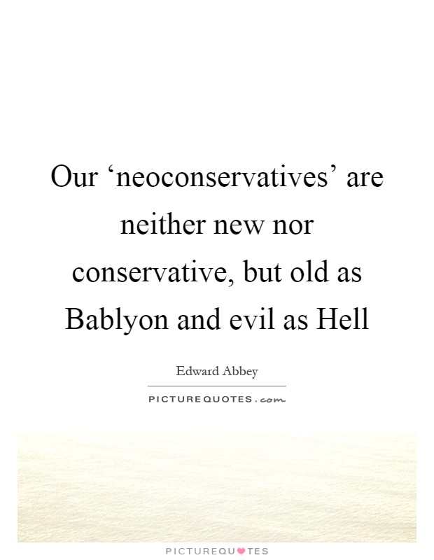 Our 'neoconservatives' are neither new nor conservative, but old as Bablyon and evil as Hell Picture Quote #1