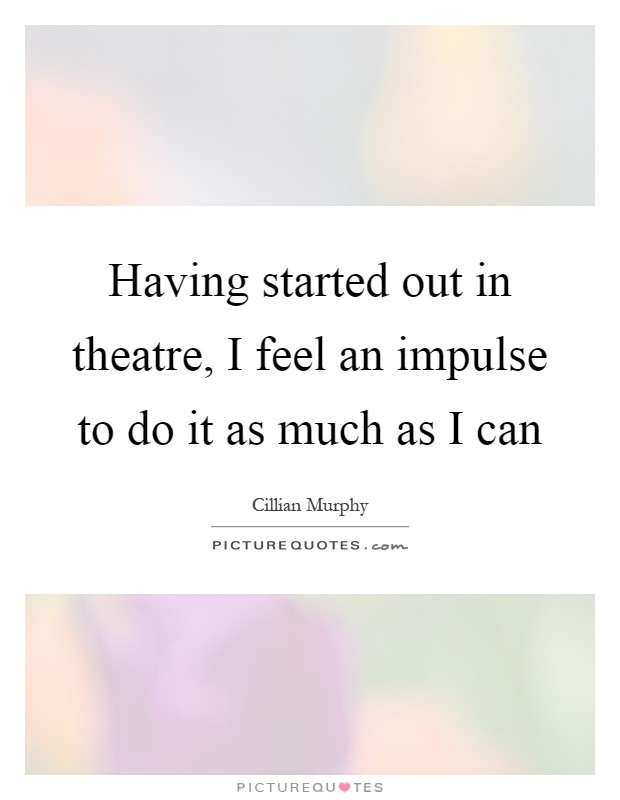 Having started out in theatre, I feel an impulse to do it as much as I can Picture Quote #1