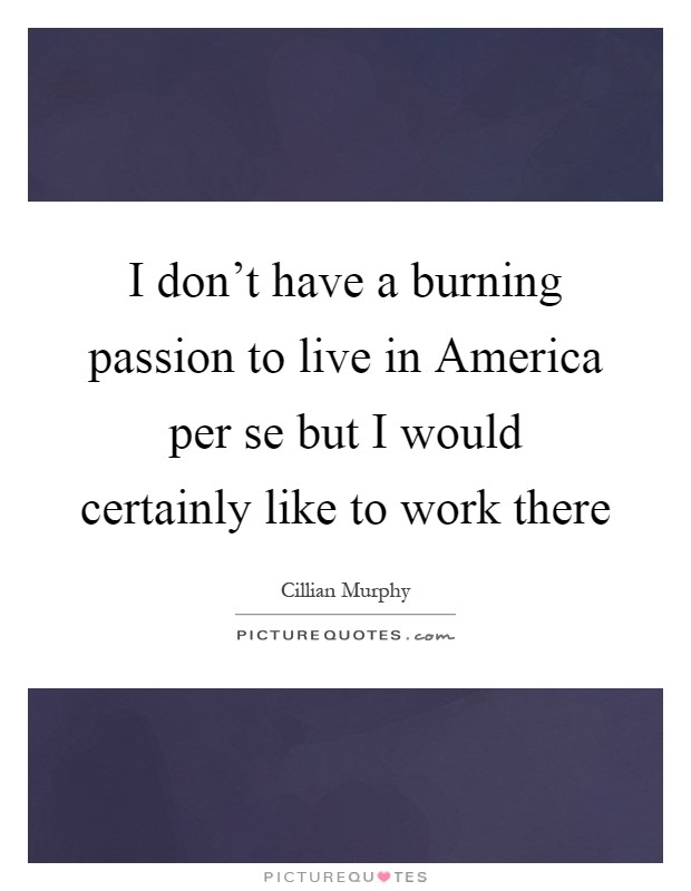 I don't have a burning passion to live in America per se but I would certainly like to work there Picture Quote #1
