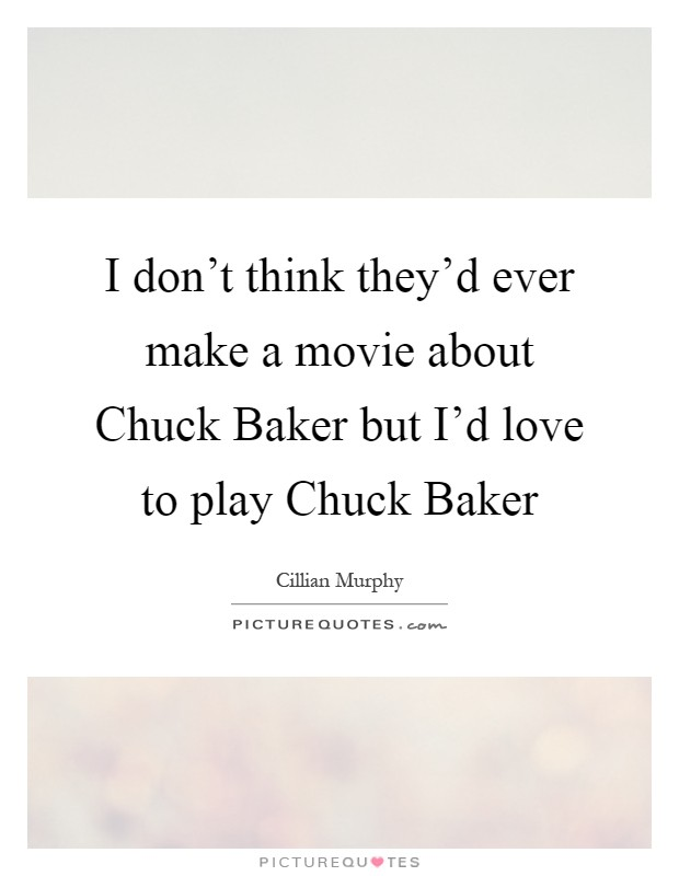 I don't think they'd ever make a movie about Chuck Baker but I'd love to play Chuck Baker Picture Quote #1