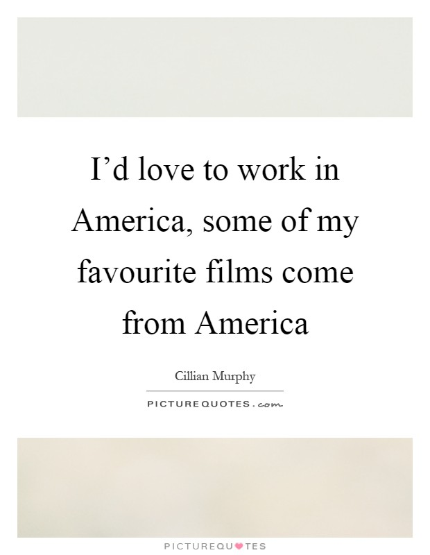 I'd love to work in America, some of my favourite films come from America Picture Quote #1