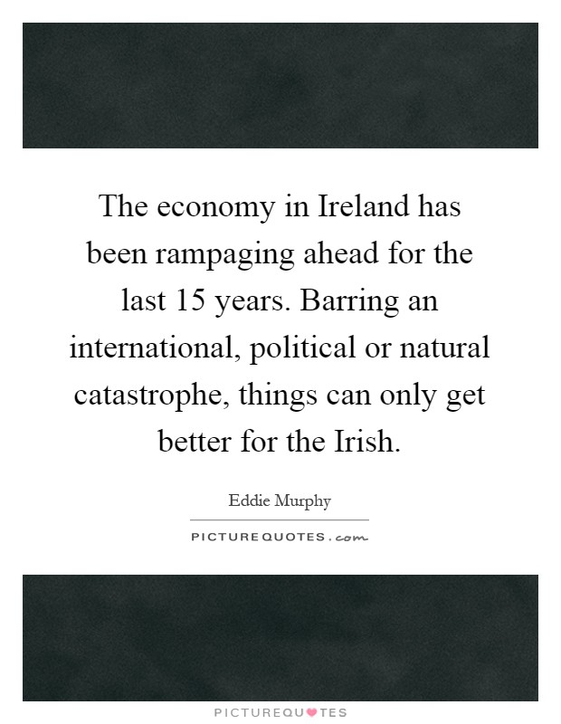 The economy in Ireland has been rampaging ahead for the last 15 years. Barring an international, political or natural catastrophe, things can only get better for the Irish Picture Quote #1